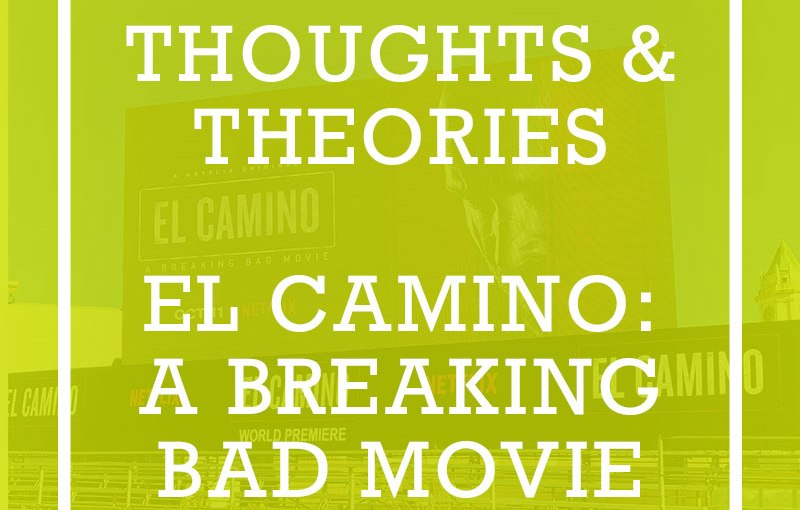 Thoughts & Theories on El Camino: A Breaking BadMovie